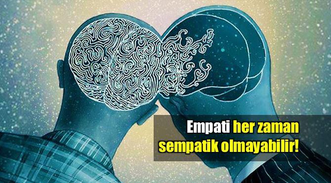 Empati her zaman sempatik değildir!