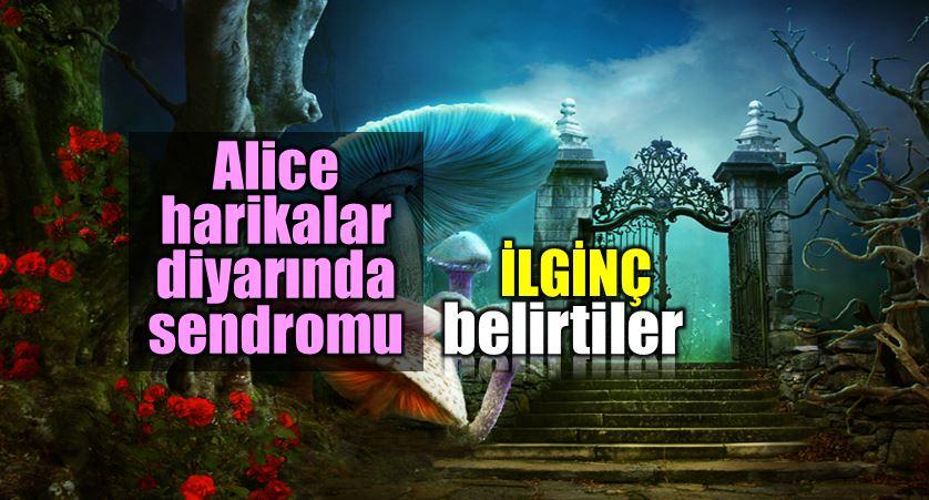Alice Harikalar Diyarı sendromu nedir?