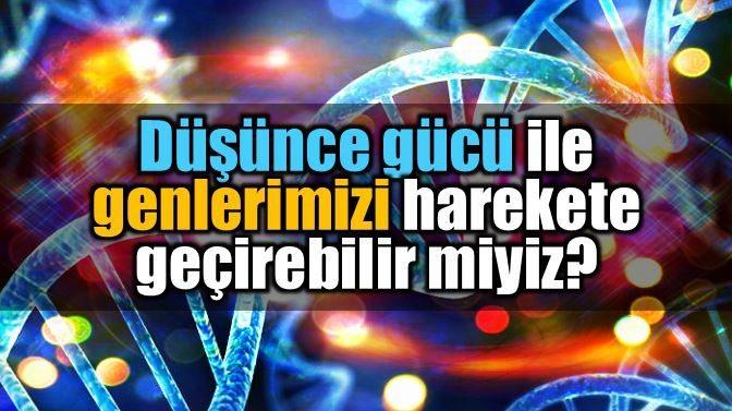 Genetik bilgi: Düşünce gücü ile genleri harekete geçirmek