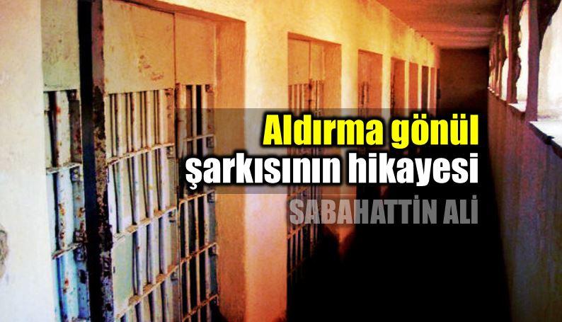 Aldırma gönül şarkısının hikayesi: Dört duvarın çaresizliği sabahattin ali sinop hapishane cezaevi