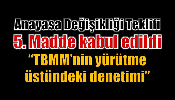 Meclis Genel Kurulu'nda TBMM'nin yürütme üstündeki denetim yetkisini kaldıran 5. madde 343 oy ile kabul edildi.