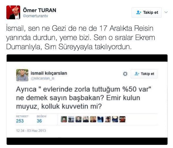 İsmail, sen ne Gezi de ne de 17 Aralıkta Reisin yanında durdun, yeme bizi. Sen o sıralar Ekrem Dumanlıyla, Sırrı Süreyyayla takılıyordun. ömer turan