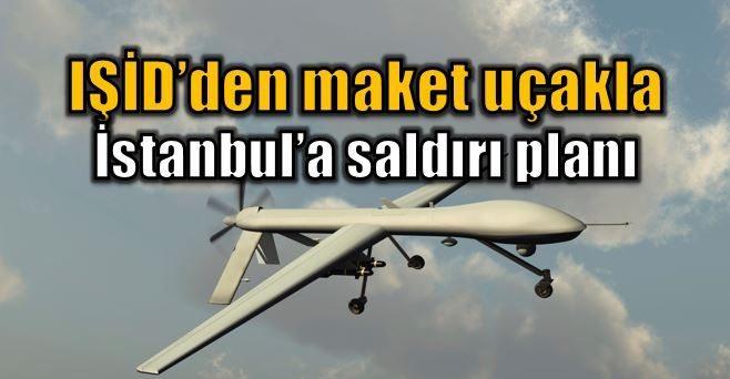 IŞİD'in maket uçak ile İstanbul'a saldırı planı iha uav deaş daeş
