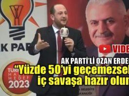 AK Parti'li Ozan Erdem: Yüzde elliyi geçemezsek iç savaşa hazır olun