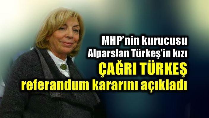 Çağrı Türkeş referandum kararını açıkladı