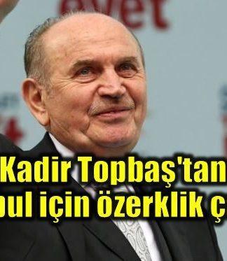 Kadir Topbaş'tan İstanbul için özerklik çağrısı