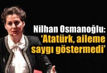 Nilhan Osmanoğlu: Atatürk aileme saygı göstermedi