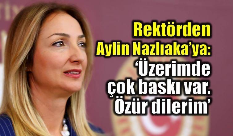 Rektörden Aylin Nazlıaka'ya: Üzerimde çok baskı var, özür dilerim