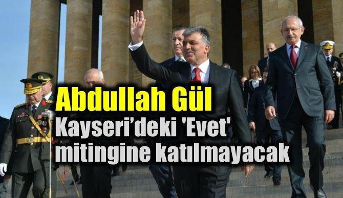 Abdullah Gül, Kayseri'deki'Evet' mitingine katılmayacak