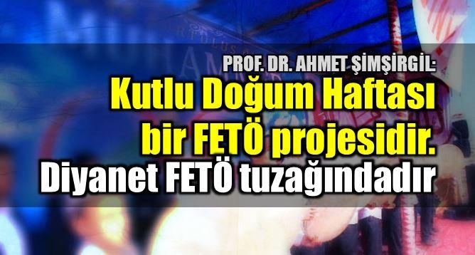 Prof. Şimşirgil: Kutlu Doğum Haftası FETÖ projesidir diyanet mehmet görmez