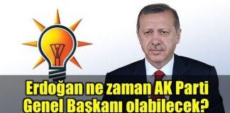 Erdoğan ne zaman AK Parti Genel Başkanı olabilecek?