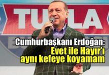 Erdoğan: Evet ile Hayır'ı aynı kefeye koyamam