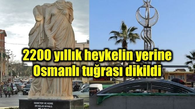 2200 yıllık heykel kaldırıldı; yerine Osmanlı tuğrası dikildi