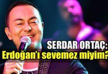 Serdar Ortaç: Erdoğan'ı sevemez miyim?