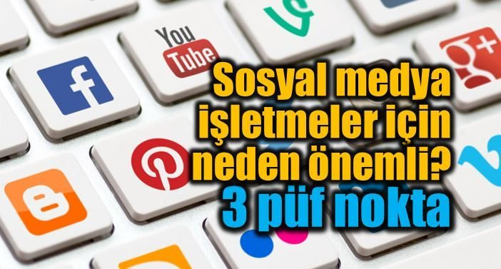 Sosyal medya kullanımı işletmeler için neden önemli?