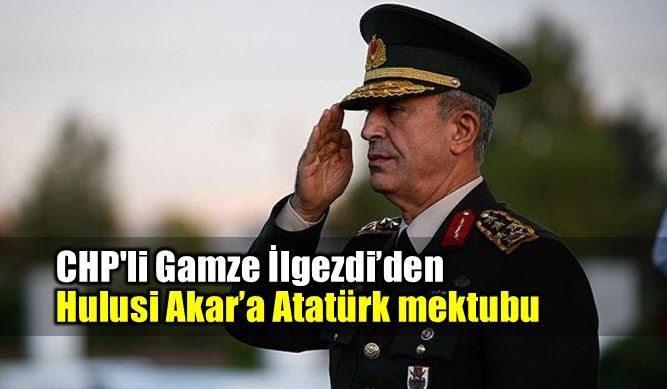 CHP gamze ilgezdi Genelkurmay Başkanı Hulusi Akar Atatürk mektubu