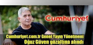 Cumhuriyet.com.tr Genel Yayın Yönetmeni Oğuz Güven gözaltına alındı