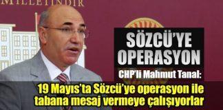 """CHP Milletvekili Mahmut Tanal, """"Atatürk'ün doğum günü olan 19 Mayıs'ta Sözcü'ye operasyon yapılarak tabana mesaj vermeye çalışıyorlar"""" dedi."""