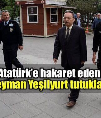 Süleyman Yeşilyurt, Atatürk'ün hatırasına alenen hakaret ve halkı kin ve düşmanlığa alenen tahrik etme suçlamasıyla tutuklandı.