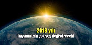 2018 yılı hayatımızda çok şeyi değiştirecek!