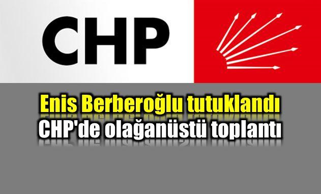Enis Berberoğlu tutuklandı; CHP'de olağanüstü toplantı