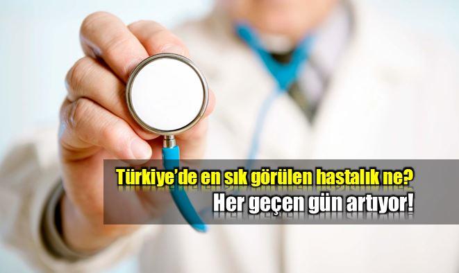 Türkiye en çok görülen hastalıklar neler?