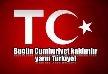 Bugün Cumhuriyet kaldırılır yarın Türkiye!