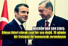 Macron Erdoğan ile 10 günde bir konuşmak zorundayım