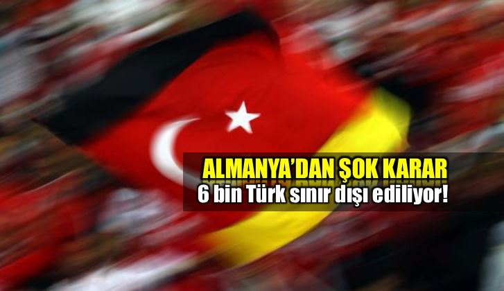 Almanya 6 bin Türk vatandaşını sınır dışı ediyor