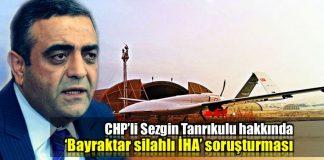 CHP Sezgin Tanrıkulu bayraktar silahlı İHA siha soruşturması