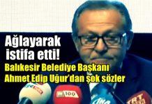 Balıkesir Belediye Başkanı Ahmet Edip Uğur ağlayarak istifa etti!