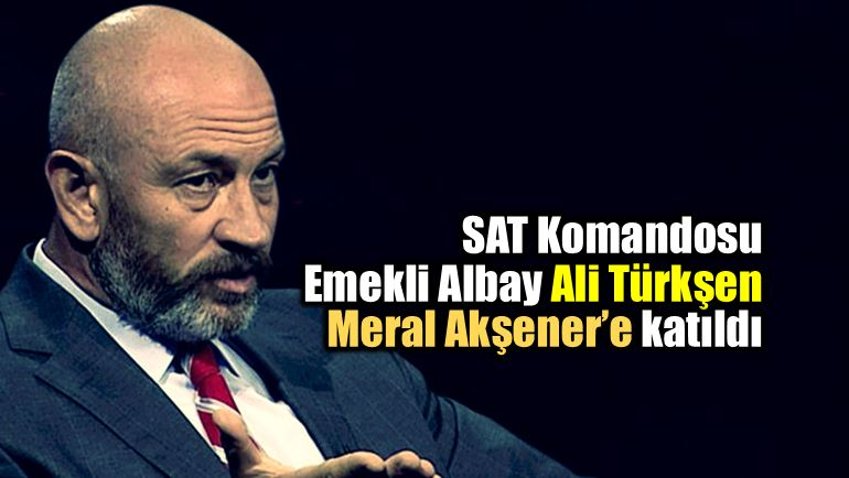Emekli SAT komandosu Ali Türkşen Meral Akşener yeni parti