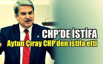 CHP'de istifa: Aytun Çıray partisinden istifa etti!
