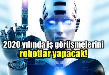 2020 yılı itibariyle iş görüşmelerini robotlar yapacak!