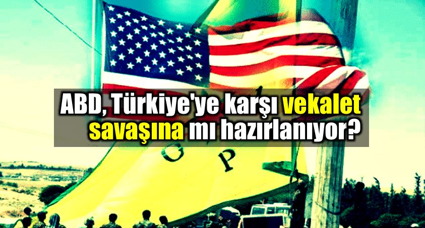 ABD, Türkiye karşı vekalet savaşına mı hazırlanıyor?