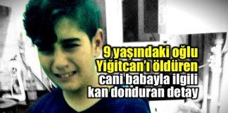 9 yaşındaki oğlu Yiğitcan'ı öldüren cani baba