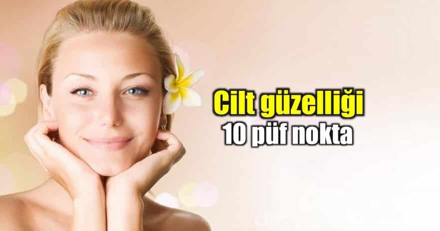 Cilt güzelliği için dikkat edilmesi gereken 10 püf nokta!