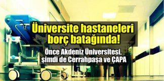 Cerrahpaşa Tıp Fakültesi ve ÇAPA borç batağında akdeniz üniversitesi hastanesi istanbul üniversitesi iflas