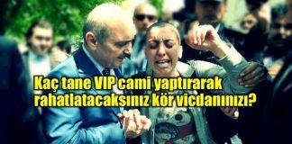 dilek Özçelik Kaç tane VIP cami yaptırarak rahatlatacaksınız kör vicdanınızı?