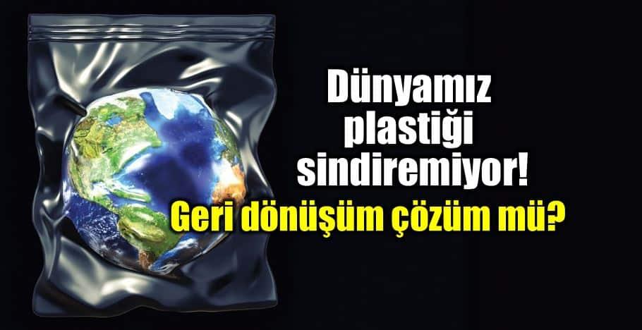 Dünya plastik atıkları sindiremiyor! Geri dönüşüm çözüm mü?