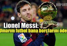 Lionel Messi: Umarım futbol bana borçlarını öder arjantin 2018 dünya kupası