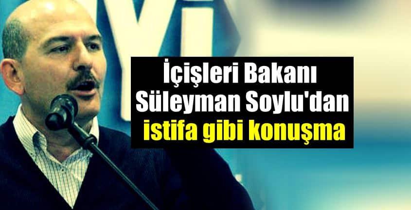 İçişleri Bakanı Süleyman Soylu istifa gibi konuşma