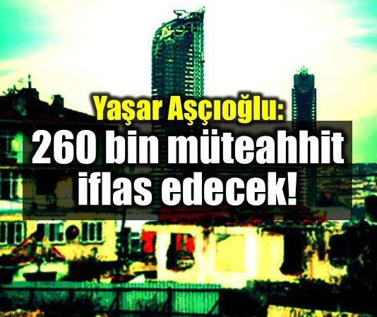 Yaşar Aşçıoğlu: 260 bin müteahhit iflas edecek