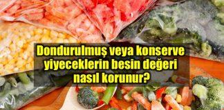 Dondurulmuş veya konserve yiyeceklerin besin değeri nasıl korunur?