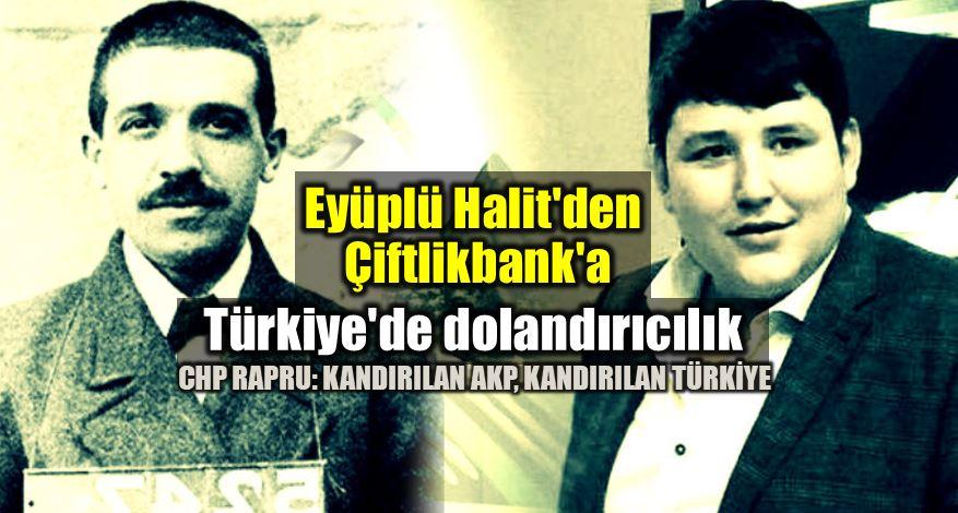 CHP raporu: Eyüplü Halit Çiftlik bank Türkiyede dolandırıcılık akp ak parti mehmet aydın