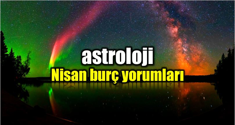 Astroloji Nisan 2018 Aylık Burç Yorumları