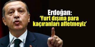 Erdoğan: Yurt dışına para kaçıranları affetmeyiz!