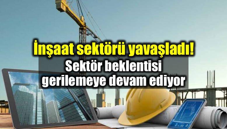 inşaat sektörü yavaşladı: Sektör beklentisi geriliyor!
