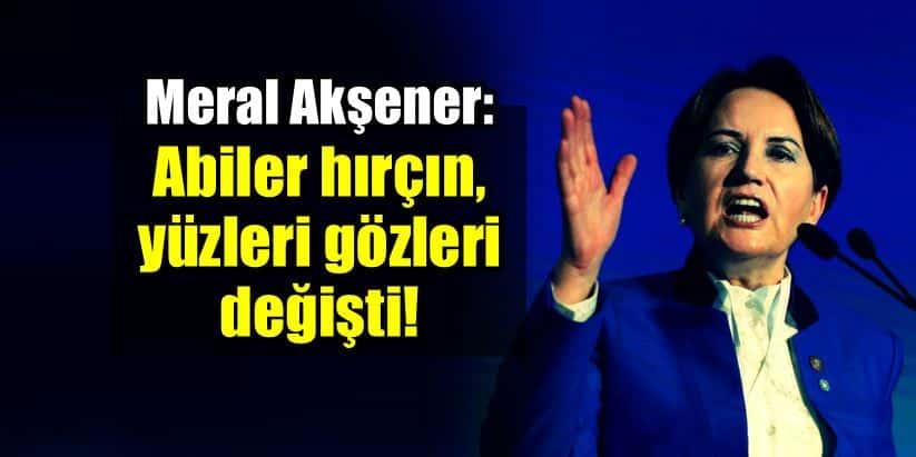 Meral Akşener: Abiler hırçınlaştı, yüzleri gözleri değişti!