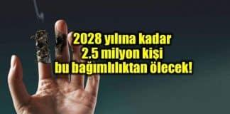 2028 yılına kadar ise 2,5 milyon kişi sigara bağımlılığı yüzünden hayatını kaybedecek!